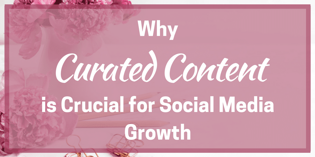 Why Curated Content is Crucial for Social Media Growth