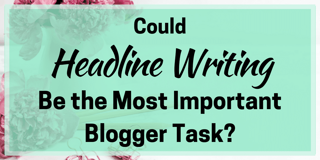 Could Headline Writing Be the Most Important Blogger Task?
