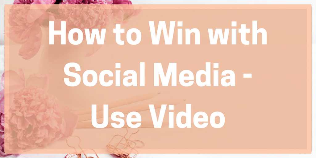 How to Win with Social Media – Use Video