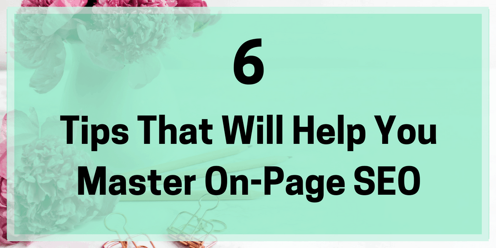 6 Tips That Will Help You Master On-Page SEO