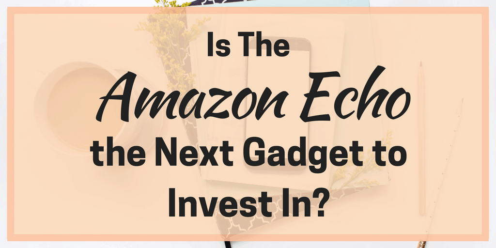 Is the Amazon Echo the Next Gadget to Invest In?
