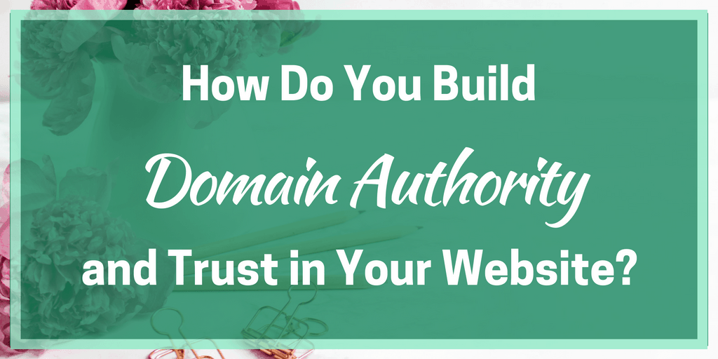 How Do You Build Domain Authority and Trust in Your Website?