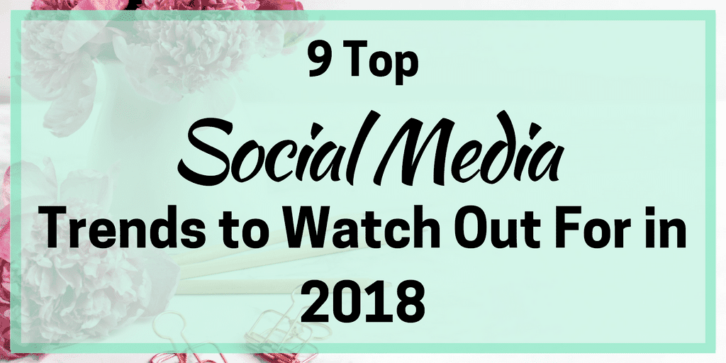 9 Top Social Media Trends to Watch Out For in 2018