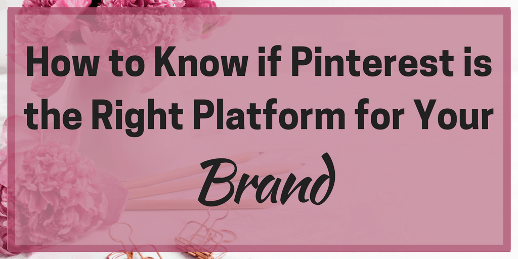 How to Know if Pinterest is the Right Platform for Your Brand