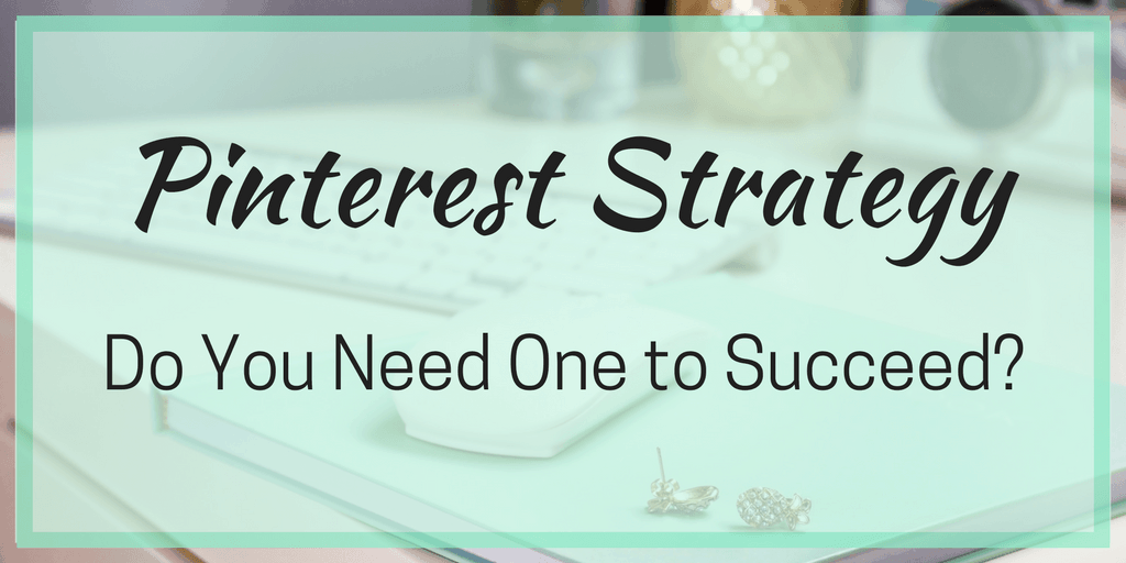 Pinterest Strategy – Do You Need One to Succeed?