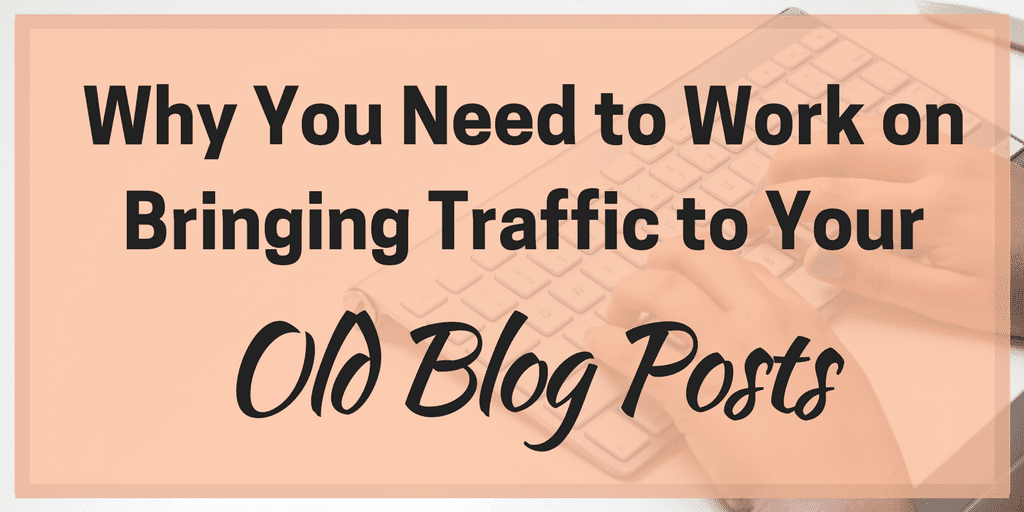 Why You Need to Work on Bringing Traffic to Your Old Blog Posts