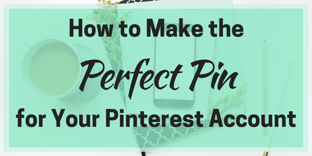 How to Make the Perfect Pin for Your Pinterest Account
