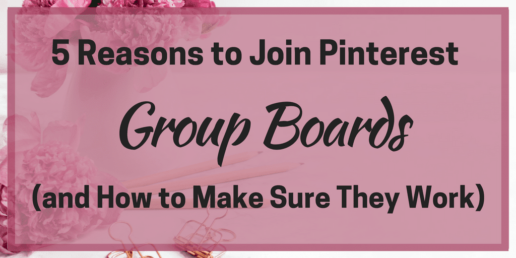 5 Reasons to Join Pinterest Group Boards (and How to Make Sure They Work)