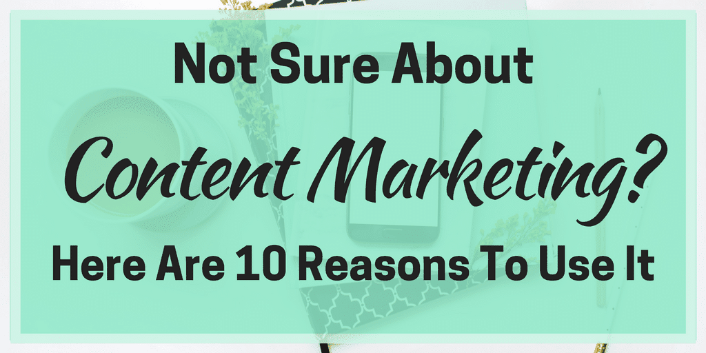 Not Sure About Content Marketing?  Here Are 10 Reasons to Use It