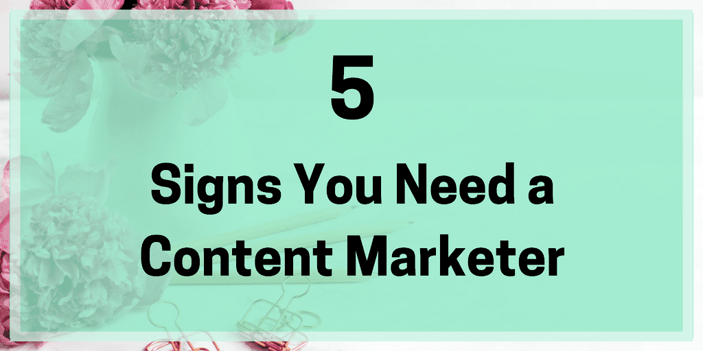 5 Signs You Need a Content Marketer