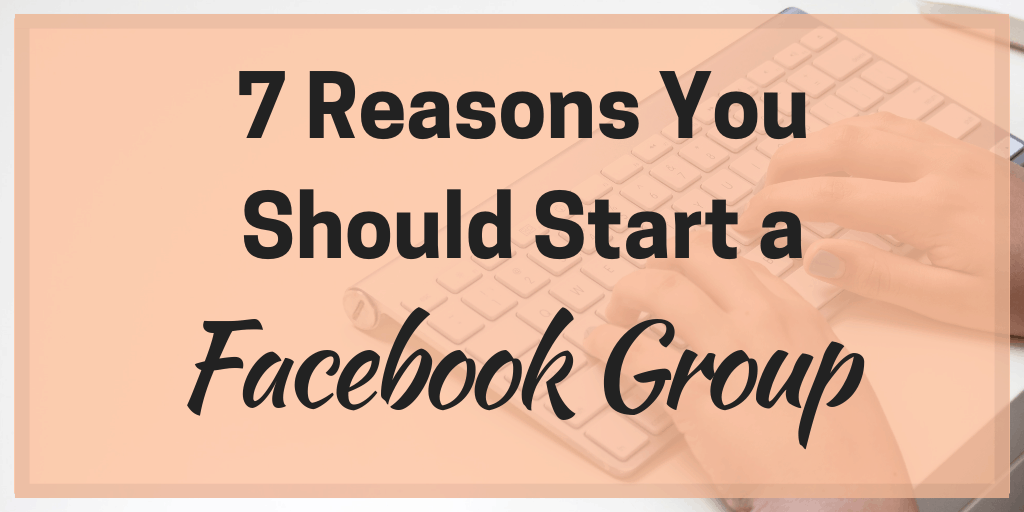 7 Reasons You Should Start a Facebook Group