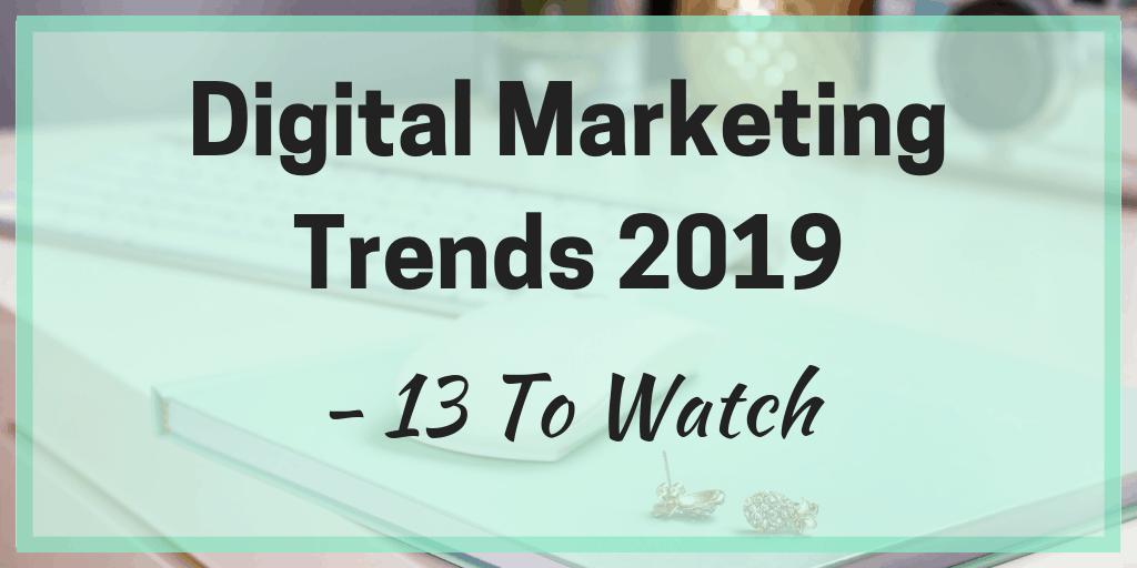 Digital Marketing Trends 2019 – 13 To Watch