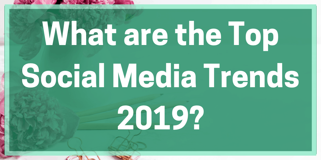 What are the Top Social Media Trends 2019?